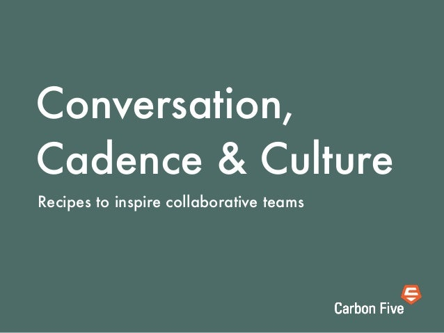 Conversation,Cadence & CultureRecipes to inspire collaborative teams