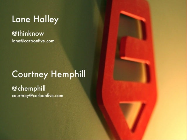 Lane Halley@thinknowlane@carbonfive.comCourtney Hemphill@chemphillcourtney@carbonfive.com