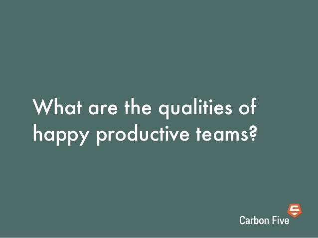 What are the qualities ofhappy productive teams?