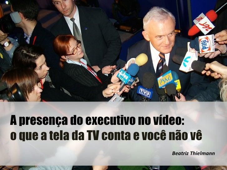 A presença do executivo no vídeo:o que a tela da TV conta e você não vê                                Beatriz Thielmann