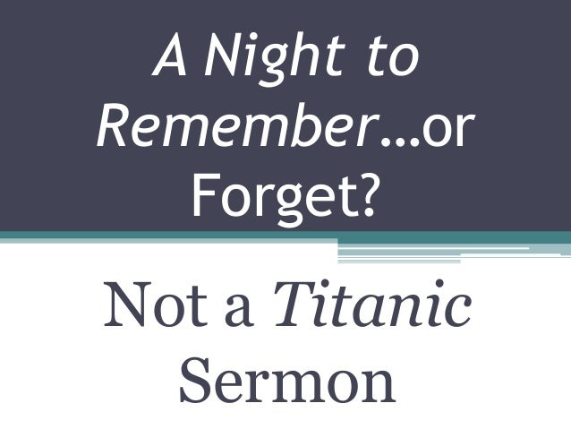 A Night toRemember…orForget?Not a TitanicSermon
