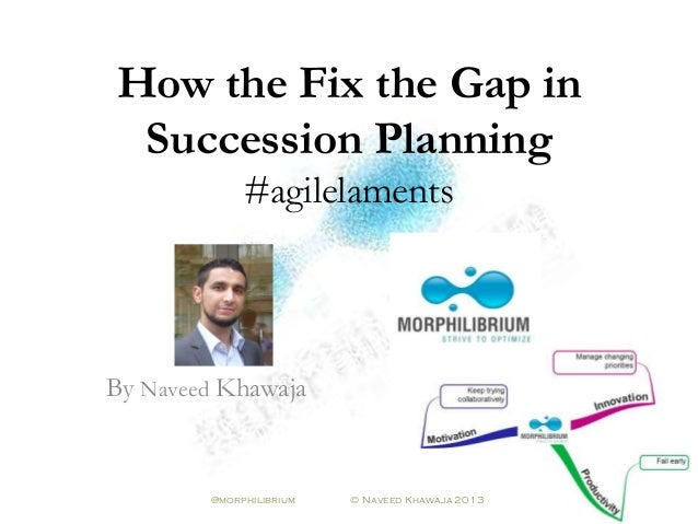 How the Fix the Gap inSuccession Planning#agilelamentsBy Naveed Khawaja@morphilibrium © Naveed Khawaja 2013