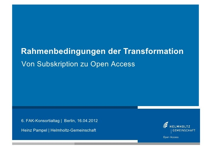 Rahmenbedingungen der TransformationVon Subskription zu Open Access6. FAK-Konsortialtag | Berlin, 16.04.2012Heinz Pampel |...
