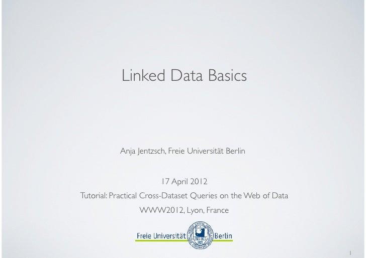 Linked Data Basics           Anja Jentzsch, Freie Universität Berlin                       17 April 2012Tutorial: Practica...