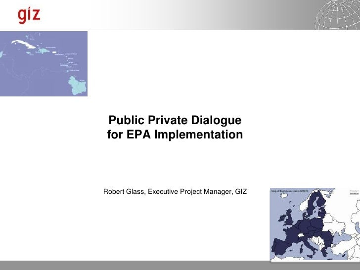 Public Private Dialogue for EPA ImplementationRobert Glass, Executive Project Manager, GIZ                                ...