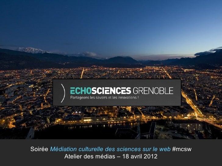 Soirée Médiation culturelle des sciences sur le web #mcsw           Atelier des médias – 18 avril 2012