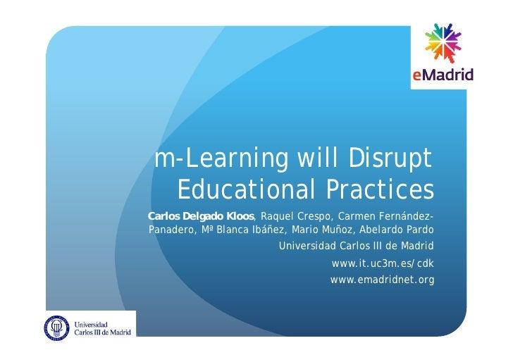 m-Learning will Disrupt  Educational PracticesCarlos Delgado Kloos, Raquel Crespo, Carmen Fernández-Panadero, Mª Blanca Ib...