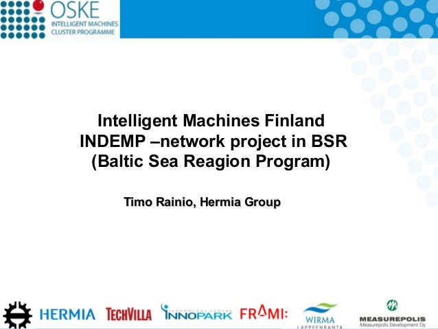 Intelligent Machines Finland INDEMP –network project in BSR (Baltic Sea Reagion Program) Timo Rainio, Hermia Group