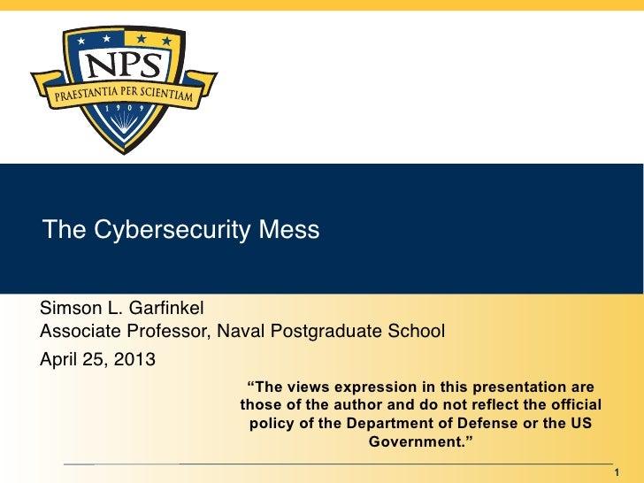 The Cybersecurity MessSimson L. GarfinkelAssociate Professor, Naval Postgraduate SchoolApril 25, 2013                      ...