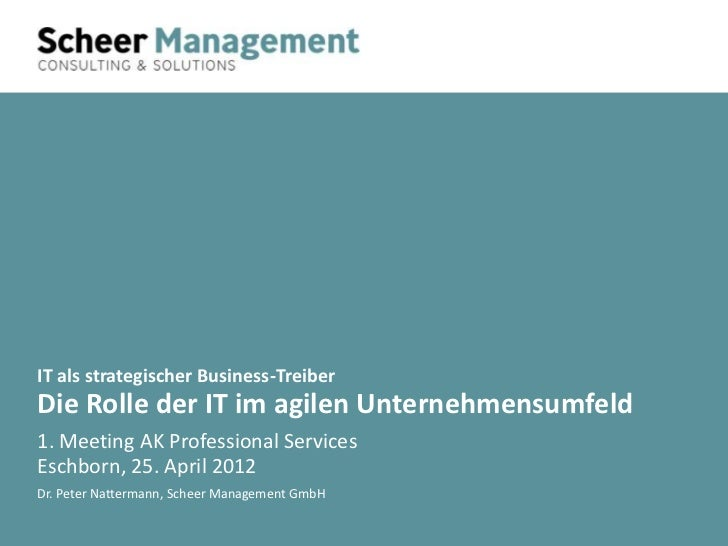 IT als strategischer Business-TreiberDie Rolle der IT im agilen Unternehmensumfeld1. Meeting AK Professional ServicesEschb...