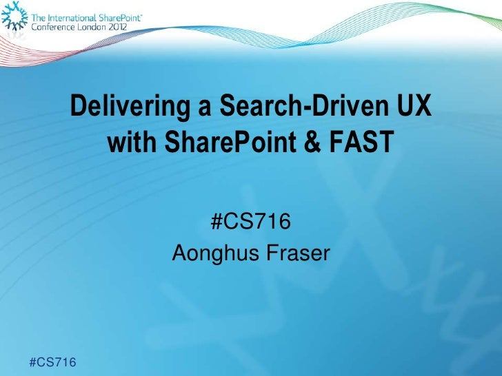 Delivering a Search-Driven UX        with SharePoint & FAST                #CS716             Aonghus Fraser#CS716