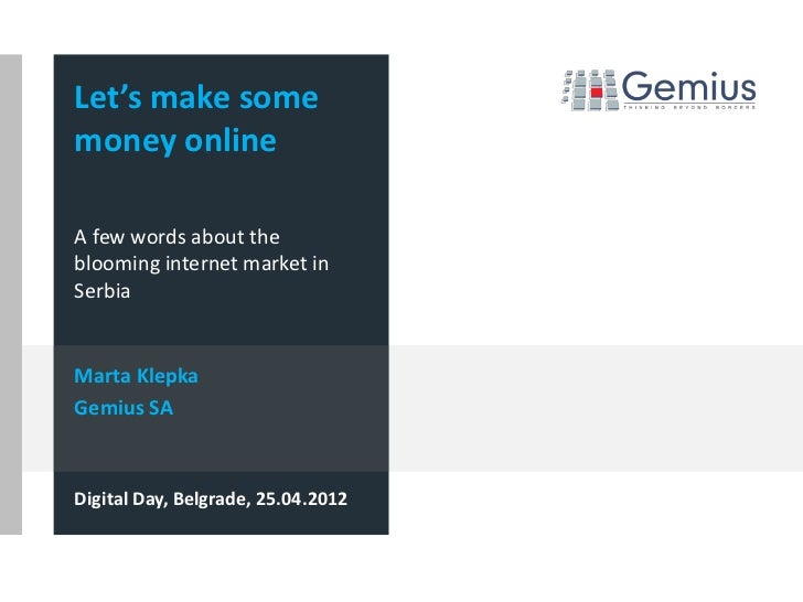 Let's make somemoney onlineA few words about theblooming internet market inSerbiaMarta KlepkaGemius SADigital Day, Belgrad...