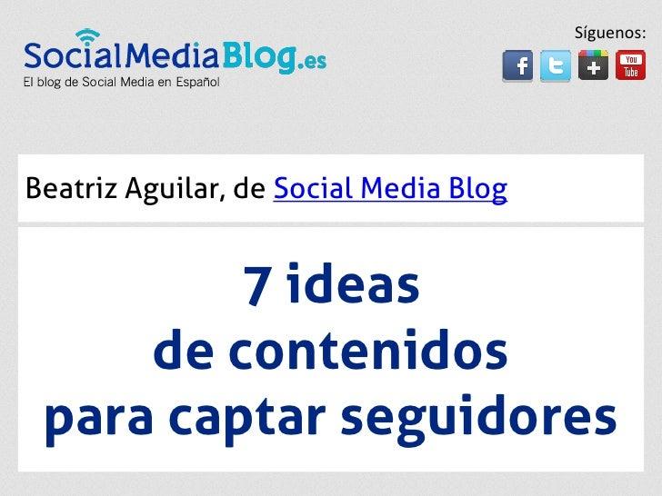 Síguenos:Beatriz Aguilar, de Social Media Blog         7 ideas     de contenidos para captar seguidores