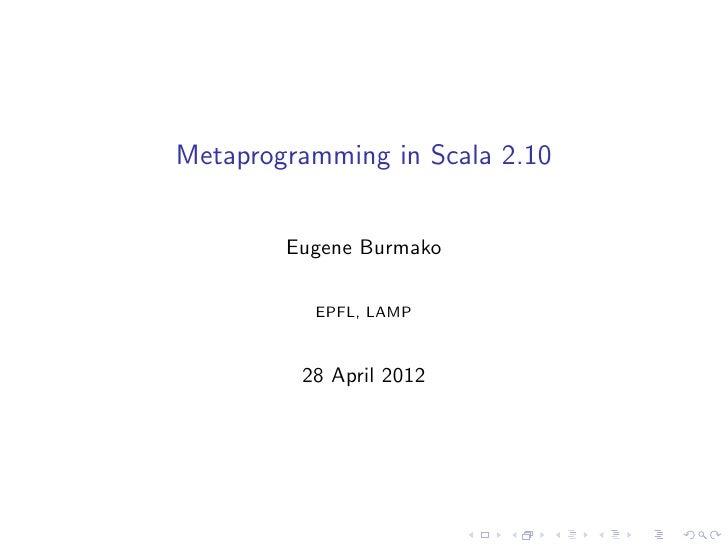 Metaprogramming in Scala 2.10        Eugene Burmako          EPFL, LAMP         28 April 2012