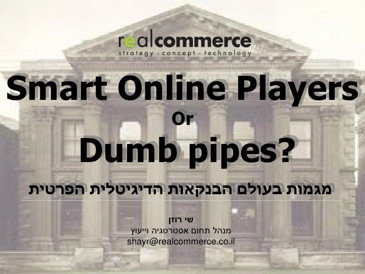 Smart Online Players                      Or      ?Dumb pipes מגמות בעולם הבנקאות הדיגיטלית הפרטית          ...