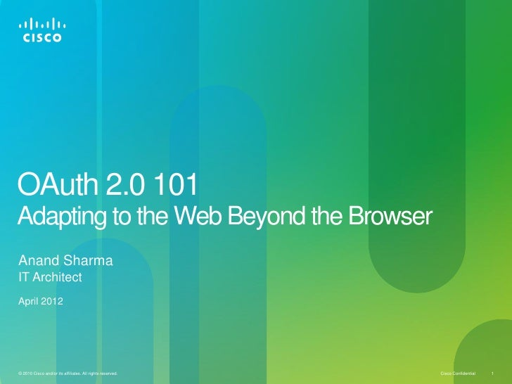 OAuth 2.0 101Adapting to the Web Beyond the BrowserAnand SharmaIT ArchitectApril 2012© 2010 Cisco and/or its affiliates. A...
