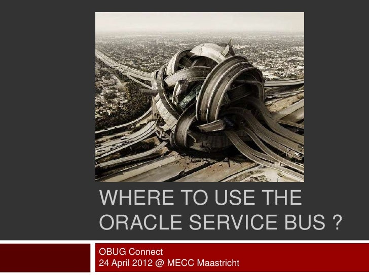 WHERE TO USE THEORACLE SERVICE BUS ?OBUG Connect24 April 2012 @ MECC Maastricht