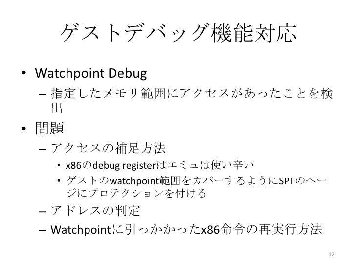 ゲストデバッグ機能対応• Watchpoint Debug  – 指定したメモリ範囲にアクセスがあったことを検    出• 問題  – アクセスの補足方法     • x86のdebug registerはエミュは使い辛い     • ゲストの...