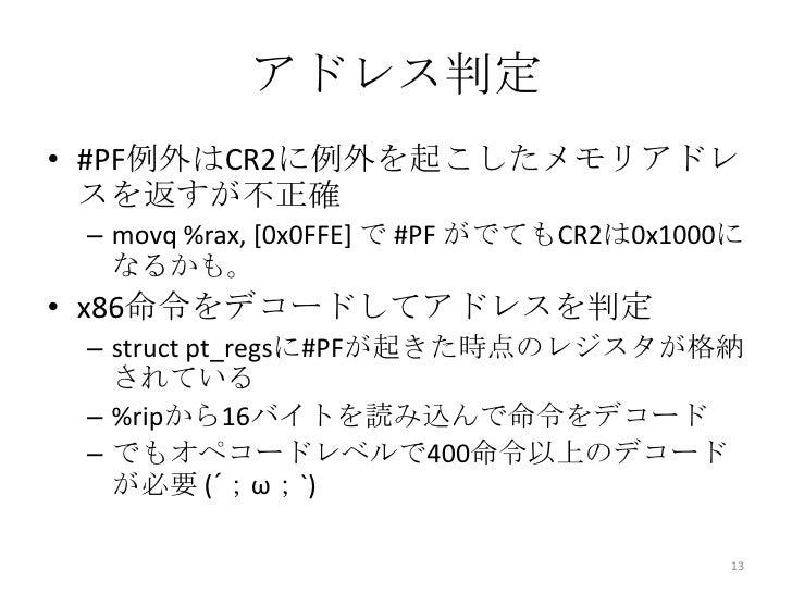 アドレス判定• #PF例外はCR2に例外を起こしたメモリアドレ  スを返すが不正確 – movq %rax, [0x0FFE] で #PF がでてもCR2は0x1000に   なるかも。• x86命令をデコードしてアドレスを判定 – struc...