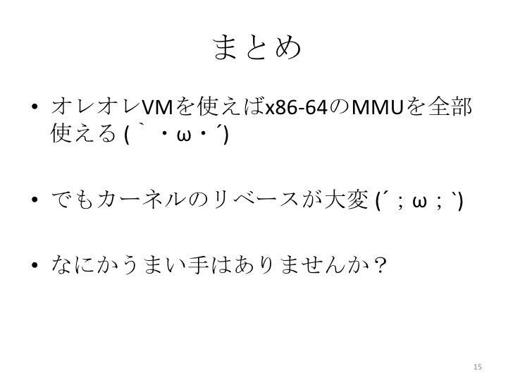 まとめ• オレオレVMを使えばx86-64のMMUを全部  使える (`・ω・´)• でもカーネルのリベースが大変 (´;ω;`)• なにかうまい手はありませんか?                            15