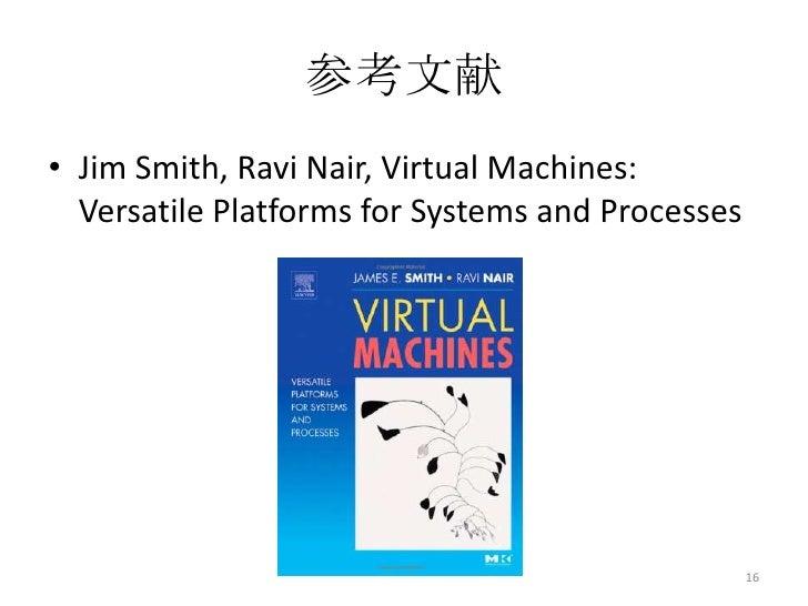 参考文献• Jim Smith, Ravi Nair, Virtual Machines:  Versatile Platforms for Systems and Processes                              ...