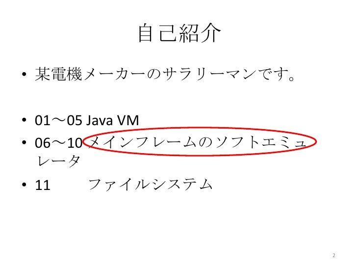 自己紹介• 某電機メーカーのサラリーマンです。• 01~05 Java VM• 06~10 メインフレームのソフトエミュ  レータ• 11    ファイルシステム                         2
