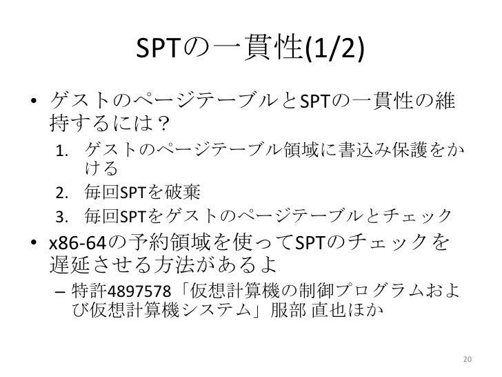 SPTの一貫性(1/2)• ゲストのページテーブルとSPTの一貫性の維  持するには? 1. ゲストのページテーブル領域に書込み保護をか    ける 2. 毎回SPTを破棄 3. 毎回SPTをゲストのページテーブルとチェック• x86-64の予...