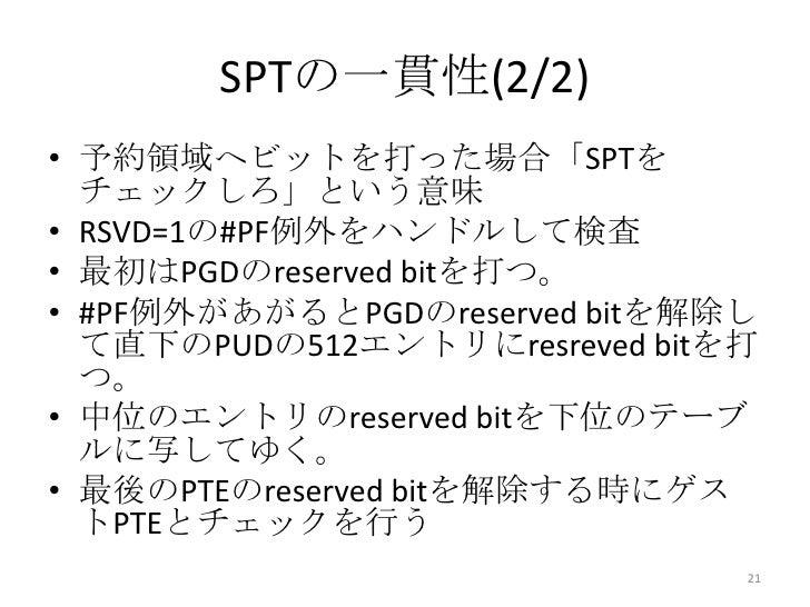 SPTの一貫性(2/2)• 予約領域へビットを打った場合「SPTを  チェックしろ」という意味• RSVD=1の#PF例外をハンドルして検査• 最初はPGDのreserved bitを打つ。• #PF例外があがるとPGDのreserved bi...