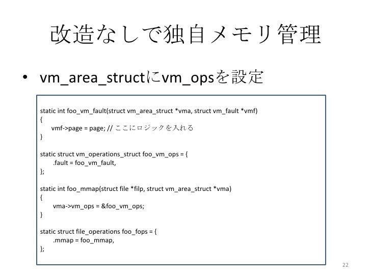 改造なしで独自メモリ管理• vm_area_structにvm_opsを設定 static int foo_vm_fault(struct vm_area_struct *vma, struct vm_fault *vmf) {     vmf...