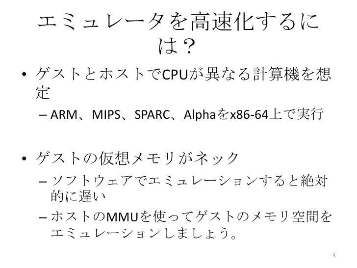 エミュレータを高速化するに      は?• ゲストとホストでCPUが異なる計算機を想  定 – ARM、MIPS、SPARC、Alphaをx86-64上で実行• ゲストの仮想メモリがネック – ソフトウェアでエミュレーションすると絶対   的...
