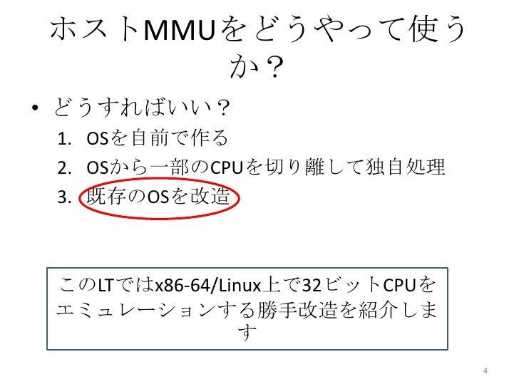 ホストMMUをどうやって使う      か?• どうすればいい? 1. OSを自前で作る 2. OSから一部のCPUを切り離して独自処理 3. 既存のOSを改造 このLTではx86-64/Linux上で32ビットCPUを エミュレーションする勝...