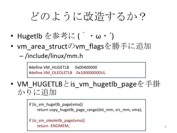 どのように改造するか?• Hugetlb を参考に (`・ω・´)• vm_area_structのvm_flagsを勝手に追加  – /include/linux/mm.h     #define VM_HUGETLB 0x00400000 ...