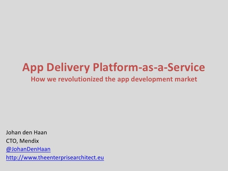 App Delivery Platform-as-a-Service         How we revolutionized the app development marketJohan den HaanCTO, Mendix@Johan...