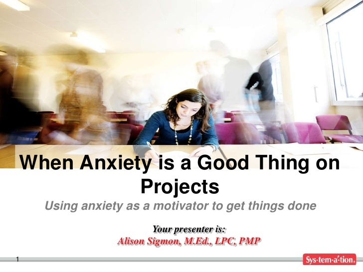 When Anxiety is a Good Thing on           Projects    Using anxiety as a motivator to get things done                     ...