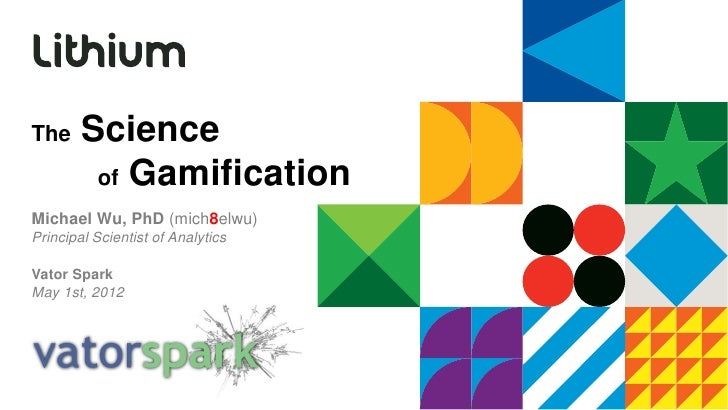 The     Science         of GamificationMichael Wu, PhD (mich8elwu)Principal Scientist of AnalyticsVator SparkMay 1st, 2012