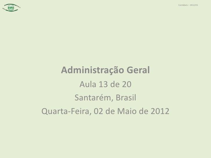Contábeis – 2012/01    Administração Geral         Aula 13 de 20        Santarém, BrasilQuarta-Feira, 02 de Maio de 2012