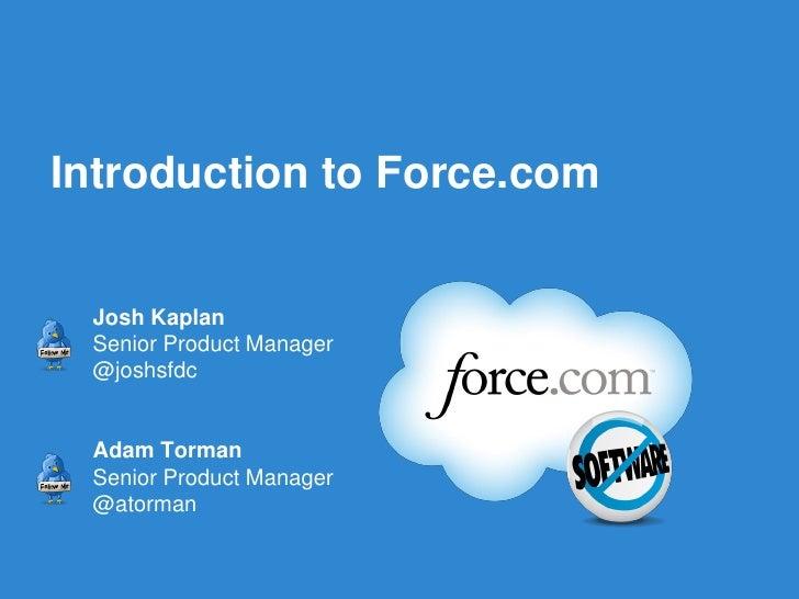 Introduction to Force.com Josh Kaplan Senior Product Manager @joshsfdc Adam Torman Senior Product Manager @atorman        ...