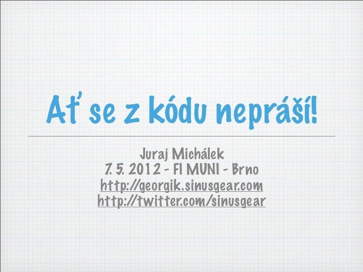 Ať se z kódu nepráší!            Juraj Michálek     7 5. 2012 - FI MUNI - Brno      .    http:/ /georgik.sinusgear.com    ...