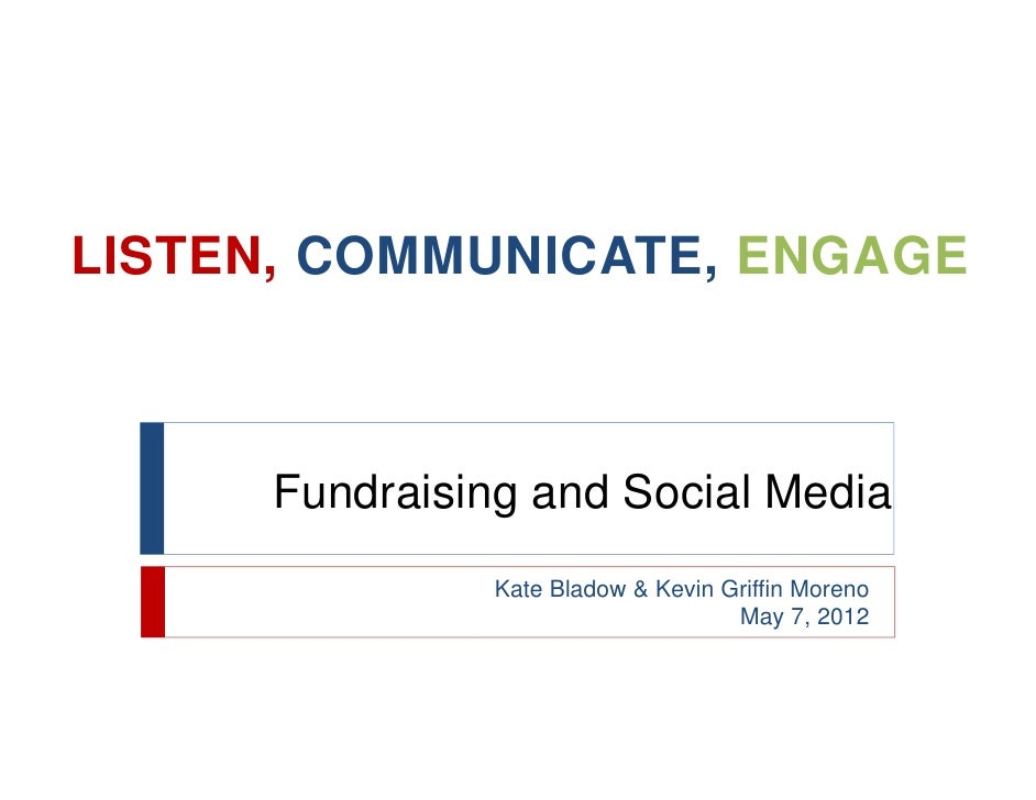 LISTEN, COMMUNICATE, ENGAGE      Fundraising and Social Media                Kate Bladow & Kevin Griffin Moreno           ...