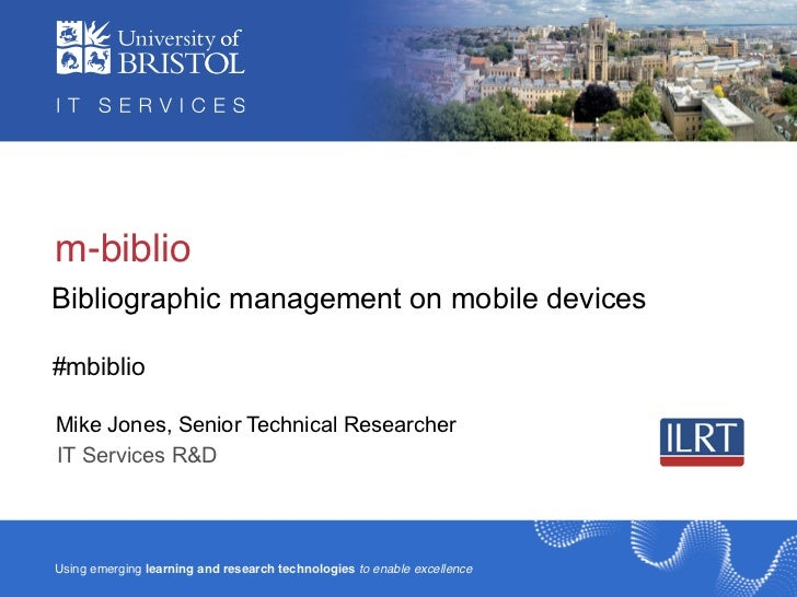 m-biblioBibliographic management on mobile devices#mbiblioMike Jones, Senior Technical ResearcherIT Services R&DUsing emer...