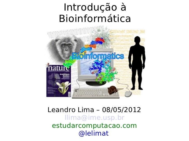Introdução à  BioinformáticaLeandro Lima – 08/05/2012     llima@ime.usp.br estudarcomputacao.com         @lelimat