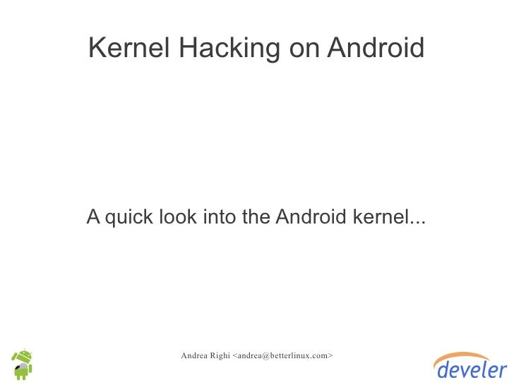 Kernel Hacking on AndroidA quick look into the Android kernel...          Andrea Righi <andrea@betterlinux.com>
