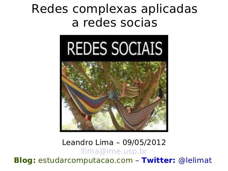 Redes complexas aplicadas          a redes socias            Leandro Lima – 09/05/2012                llima@ime.usp.brBlog...