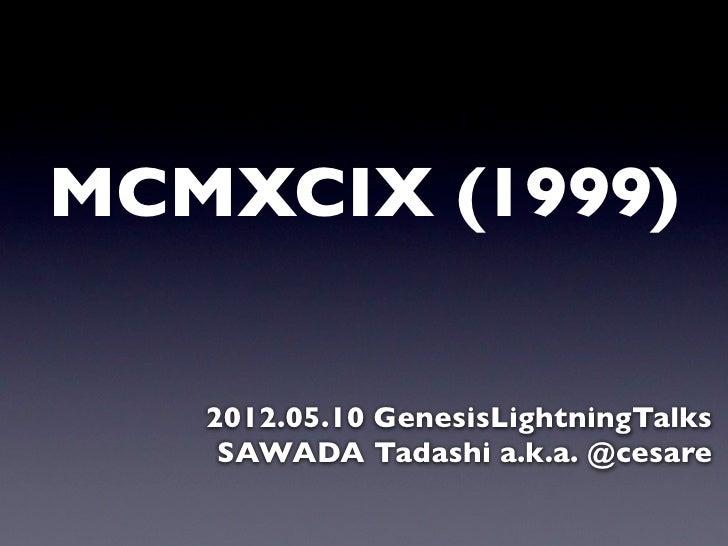 MCMXCIX (1999)   2012.05.10 GenesisLightningTalks    SAWADA Tadashi a.k.a. @cesare