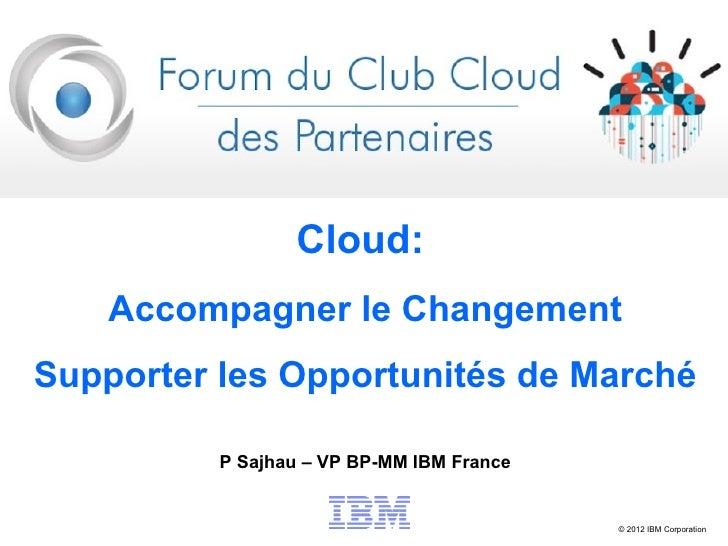 Cloud:    Accompagner le ChangementSupporter les Opportunités de Marché          P Sajhau – VP BP-MM IBM France           ...