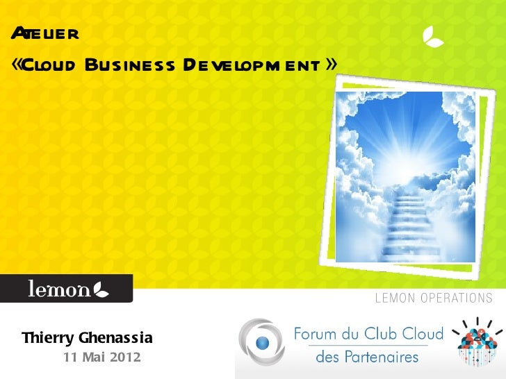 Atelier«Cloud Business Developm ent » Thierry Ghenassia      11 Mai 2012
