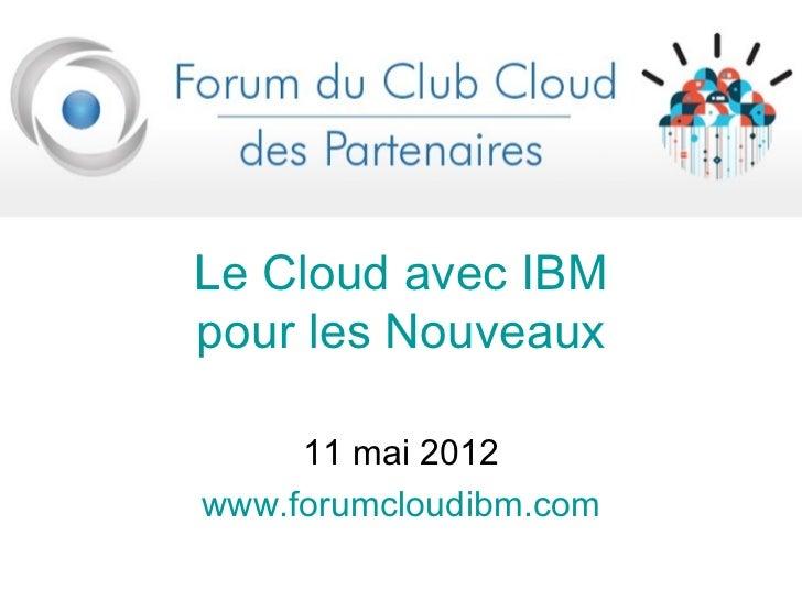 LLe Cloud avec IBMpour les Nouveaux     11 mai 2012www.forumcloudibm.com