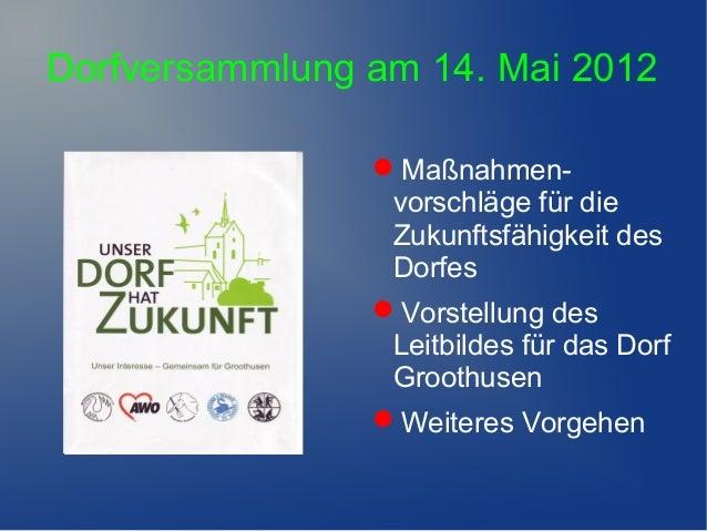 Dorfversammlung am 14. Mai 2012Maßnahmen-vorschläge für dieZukunftsfähigkeit desDorfesVorstellung desLeitbildes für das ...