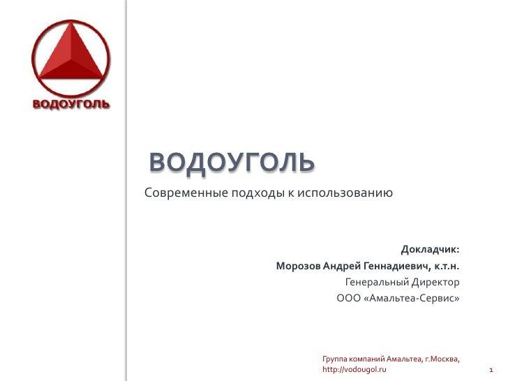 ВОДОУГОЛЬСовременные подходы к использованию                                       Докладчик:                  Морозов Анд...