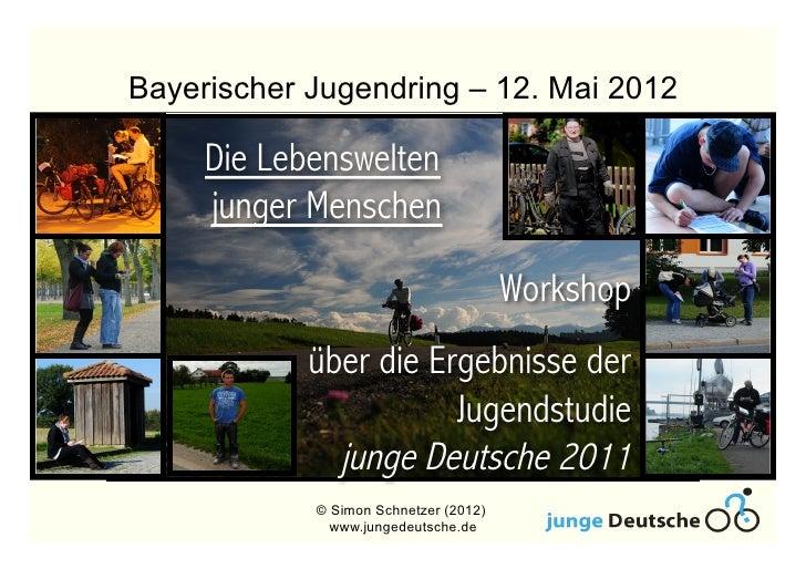 Bayerischer Jugendring – 12. Mai 2012     Die Lebenswelten     junger Menschen                                       Works...